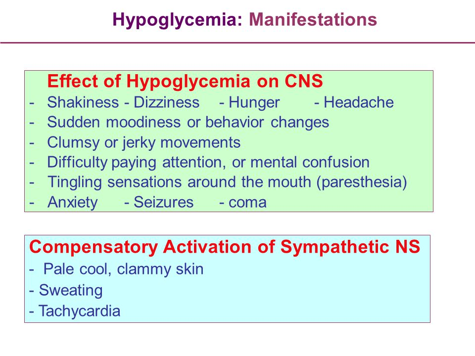 Effect of Hypoglycemia on CNS -Shakiness- Dizziness- Hunger- Headache -Sudden moodiness or behavior changes -Clumsy or jerky movements -Difficulty pay