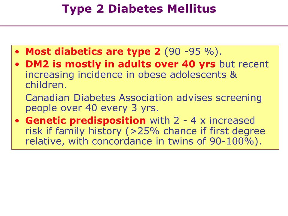 Type 2 Diabetes Mellitus Most diabetics are type 2 (90 -95 %). DM2 is mostly in adults over 40 yrs but recent increasing incidence in obese adolescent