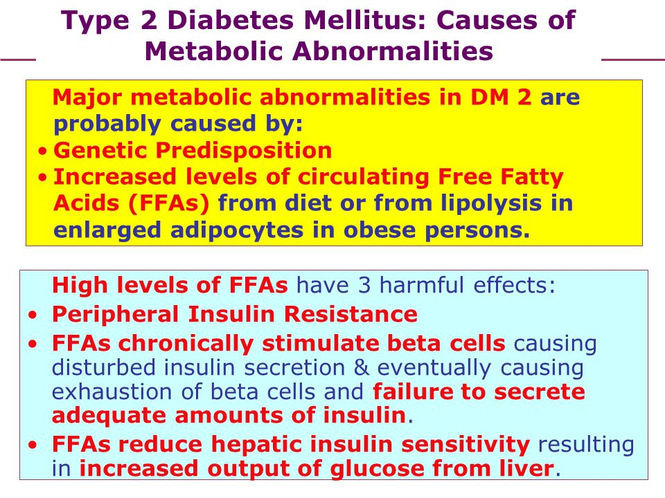Type 2 Diabetes Mellitus: Causes of Metabolic Abnormalities High levels of FFAs have 3 harmful effects: Peripheral Insulin Resistance FFAs chronically