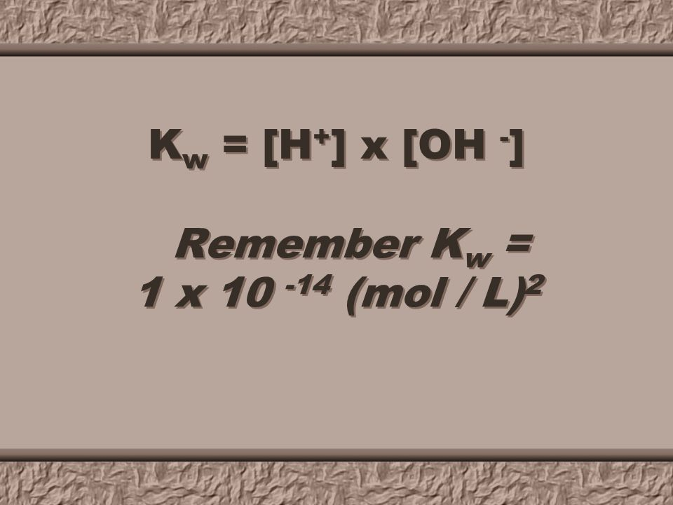 K w - ion - product constant for H 2 O = 1 x 10 -14 (mol / L) 2