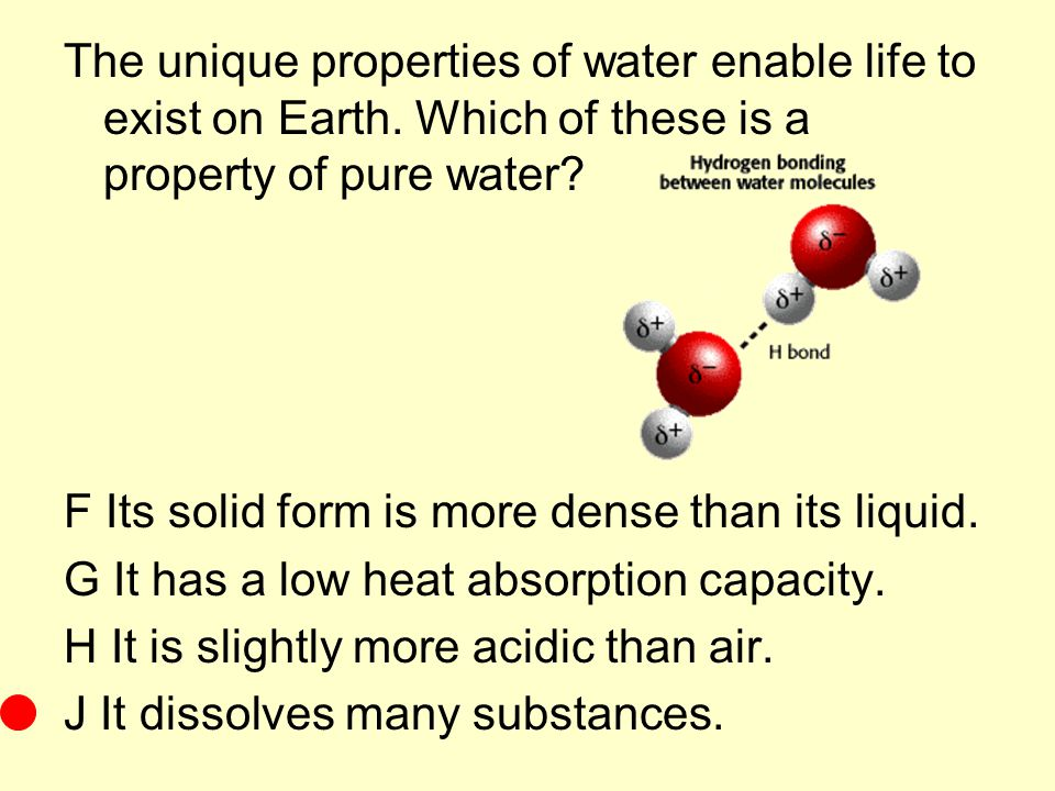 The unique properties of water enable life to exist on Earth. Which of these is a property of pure water? F Its solid form is more dense than its liqu