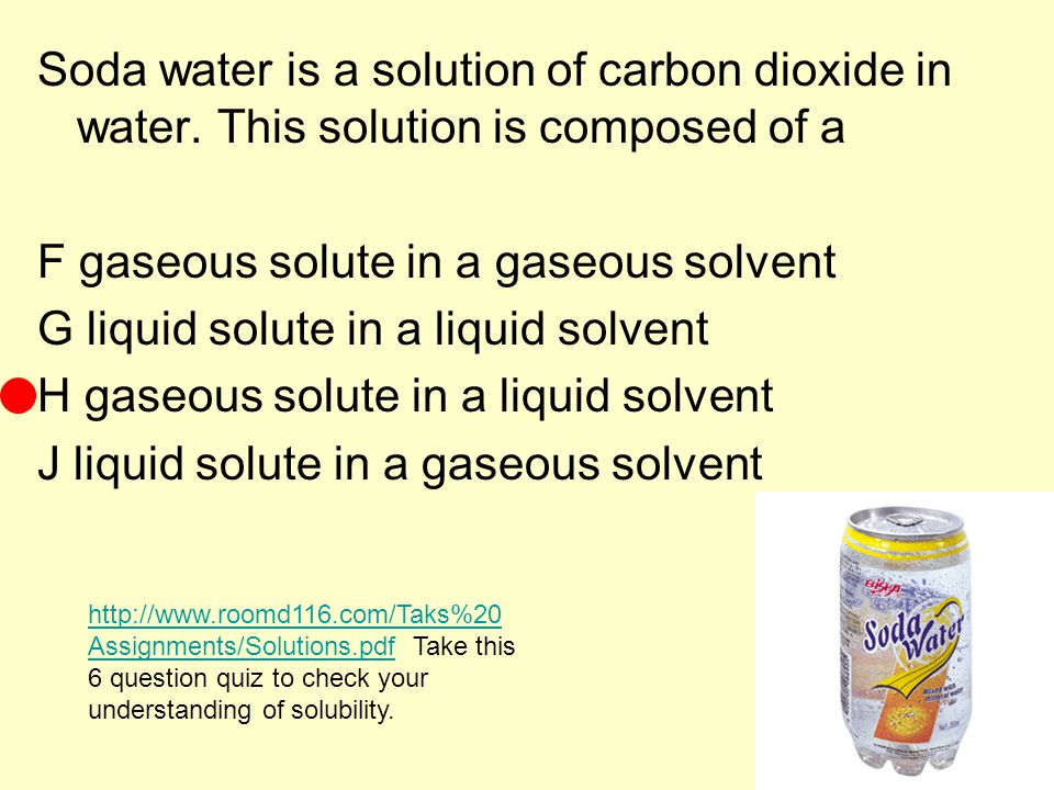 Soda water is a solution of carbon dioxide in water. This solution is composed of a F gaseous solute in a gaseous solvent G liquid solute in a liquid