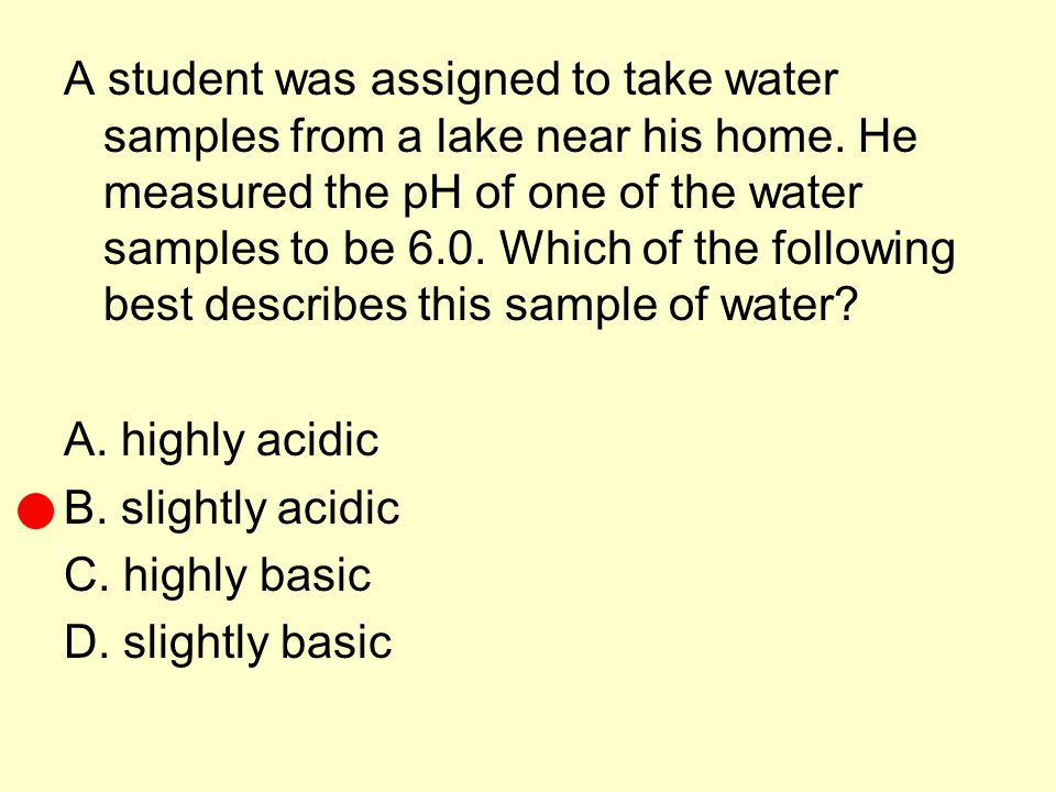 A student was assigned to take water samples from a lake near his home. He measured the pH of one of the water samples to be 6.0. Which of the followi