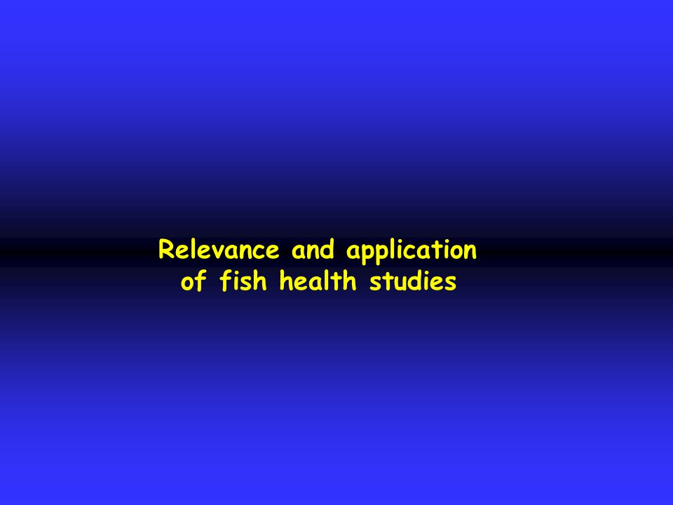 Relevance and application of fish health studies