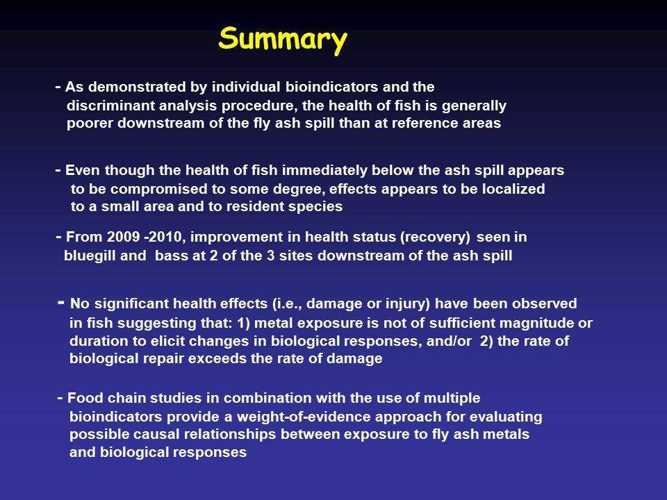 Summary - As demonstrated by individual bioindicators and the discriminant analysis procedure, the health of fish is generally poorer downstream of the fly ash spill than at reference areas - Food chain studies in combination with the use of multiple bioindicators provide a weight-of-evidence approach for evaluating possible causal relationships between exposure to fly ash metals and biological responses - Even though the health of fish immediately below the ash spill appears to be compromised to some degree, effects appears to be localized to a small area and to resident species - No significant health effects (i.e., damage or injury) have been observed in fish suggesting that: 1) metal exposure is not of sufficient magnitude or duration to elicit changes in biological responses, and/or 2) the rate of biological repair exceeds the rate of damage - From 2009 -2010, improvement in health status (recovery) seen in bluegill and bass at 2 of the 3 sites downstream of the ash spill