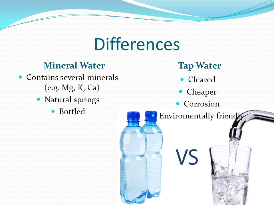 Differences Mineral Water Tap Water Cleared Cheaper Corrosion Enviromentally friendly Contains several minerals (e.g.