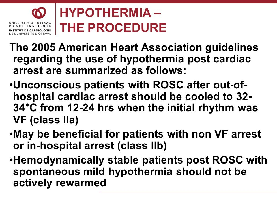 HYPOTHERMIA – THE PROCEDURE Cardiac arrests from VF or VT have the most favorable results with hypothermia.