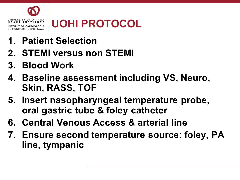UOHI PROTOCOL 8.Set target temperature to 33°C 9.IV Sufentanil & IV Propofol 10.Neuromuscular blockade with IV Cisatacurium to maintain TOF at 2:4 and to suppress shivering Maintain target temperature at 33°C for 24 hours 1.Temperature, VS, NVS (pupils), TOF q1h – maintain MAP of ≥ 65 2.Bedside Shivering Assessment Scale