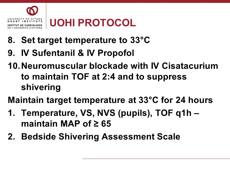 UOHI PROTOCOL 3.Monitor for frostbite q2h & prn 4.Counterwarming as needed 5.Routine blood work: ABGs, K, Mg, glucose 6.IV/SC Heparin, IV Insulin, Artificial tears eye ointment After 24 hours at target temperature, begin rewarming or decooling 1.Use Arctic Sun to warm 0.25°C per hour 2.Discontinue NMBA at start of warming