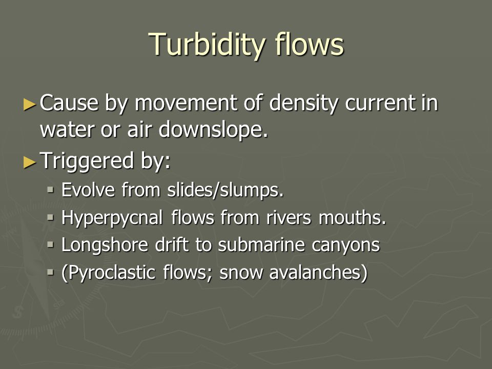 Turbidity flows ► Cause by movement of density current in water or air downslope.