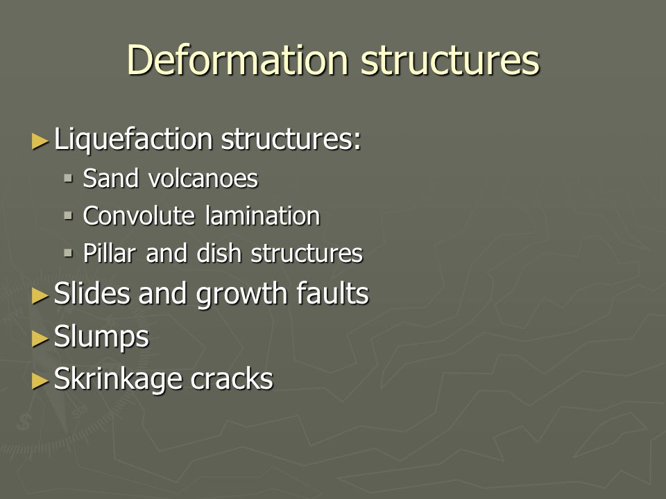 Deformation structures ► Liquefaction structures:  Sand volcanoes  Convolute lamination  Pillar and dish structures ► Slides and growth faults ► Slumps ► Skrinkage cracks