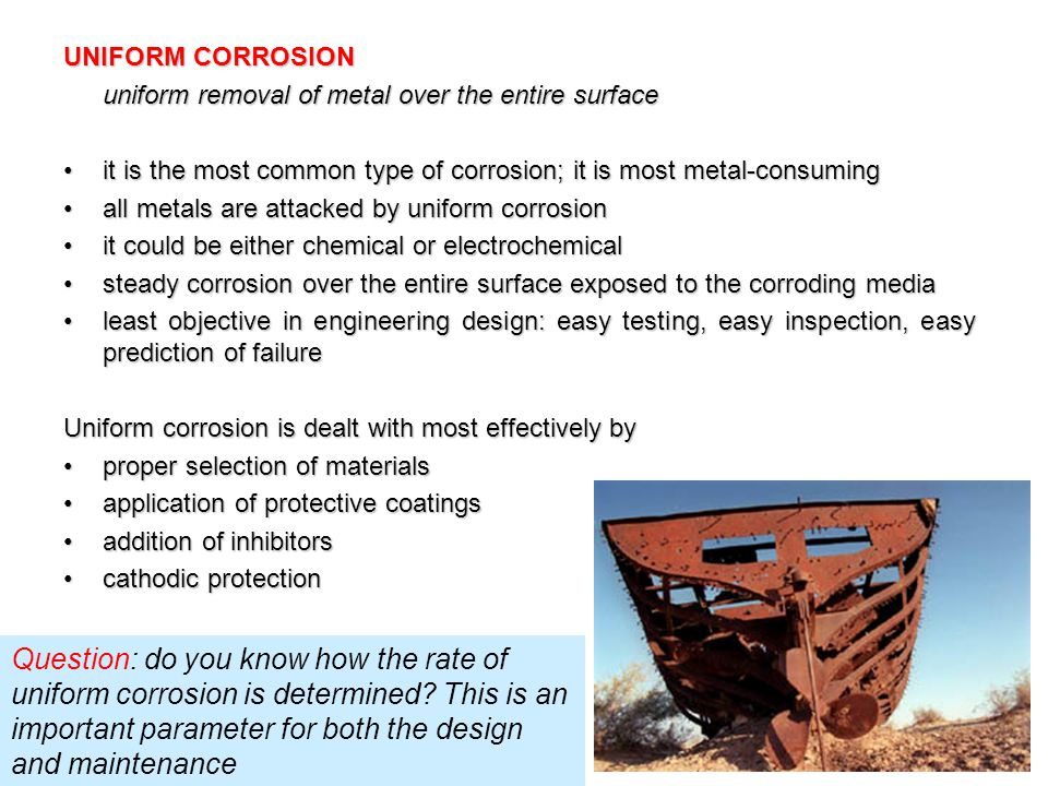 UNIFORM CORROSION uniform removal of metal over the entire surface it is the most common type of corrosion; it is most metal-consumingit is the most c