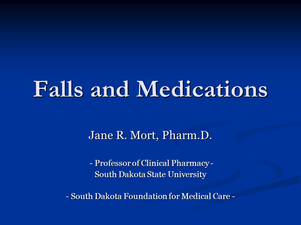Falls and Medications Jane R. Mort, Pharm.D. - Professor of Clinical Pharmacy - - Professor of Clinical Pharmacy - South Dakota State University - Sou