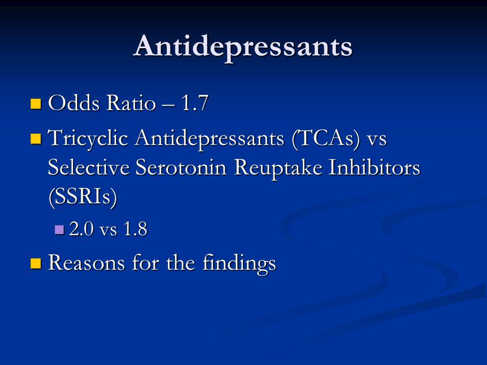 Antidepressants Odds Ratio – 1.7 Odds Ratio – 1.7 Tricyclic Antidepressants (TCAs) vs Selective Serotonin Reuptake Inhibitors (SSRIs) Tricyclic Antidepressants (TCAs) vs Selective Serotonin Reuptake Inhibitors (SSRIs) 2.0 vs 1.8 2.0 vs 1.8 Reasons for the findings Reasons for the findings