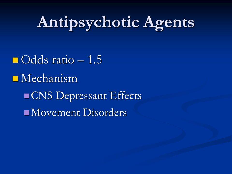 Antipsychotic Agents Odds ratio – 1.5 Odds ratio – 1.5 Mechanism Mechanism CNS Depressant Effects CNS Depressant Effects Movement Disorders Movement D
