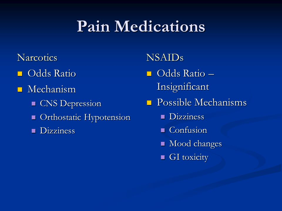 Pain Medications Narcotics Odds Ratio Odds Ratio Mechanism Mechanism CNS Depression CNS Depression Orthostatic Hypotension Orthostatic Hypotension Dizziness Dizziness NSAIDs Odds Ratio – Insignificant Possible Mechanisms Dizziness Confusion Mood changes GI toxicity