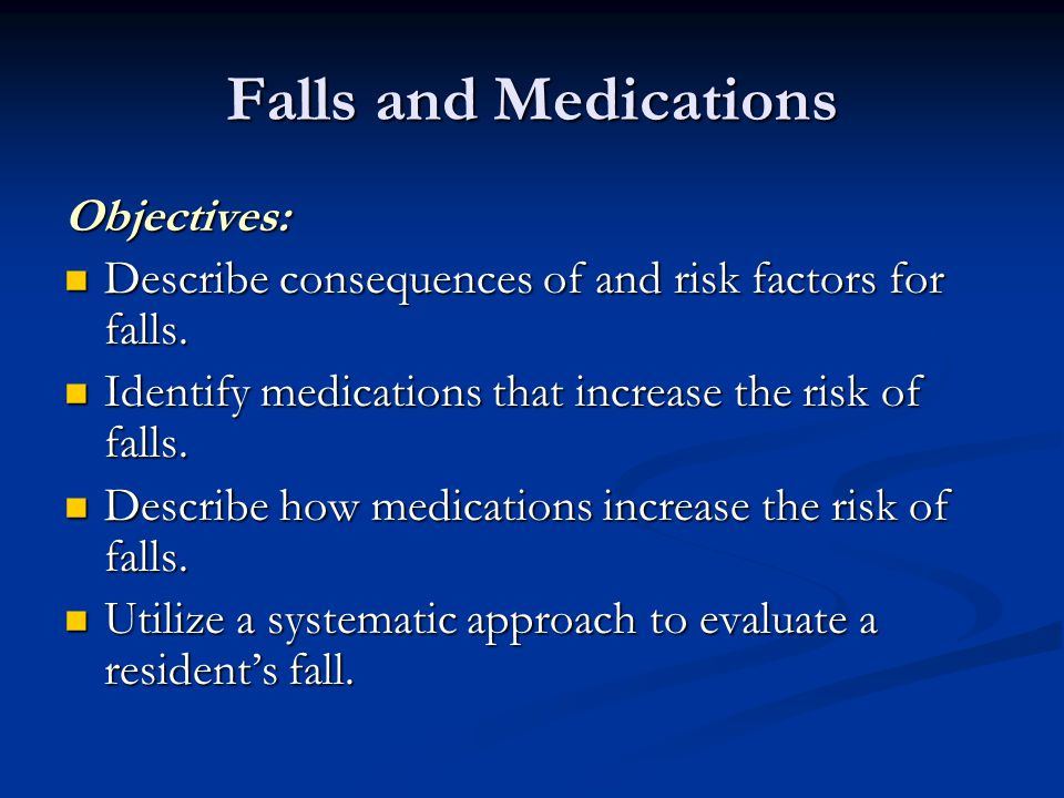 Falls and Medications Objectives: Describe consequences of and risk factors for falls. Describe consequences of and risk factors for falls. Identify m