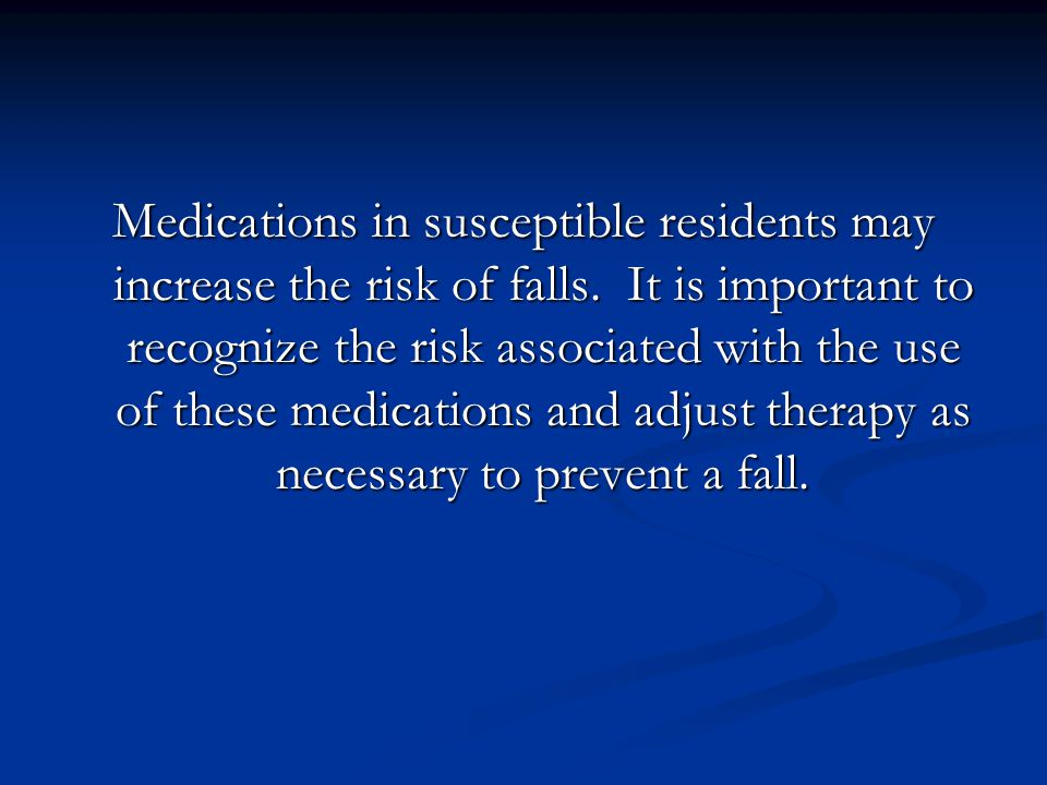 Medications in susceptible residents may increase the risk of falls.