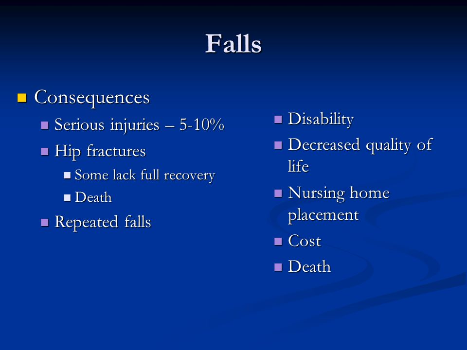 Falls Consequences Consequences Serious injuries – 5-10% Serious injuries – 5-10% Hip fractures Hip fractures Some lack full recovery Some lack full r