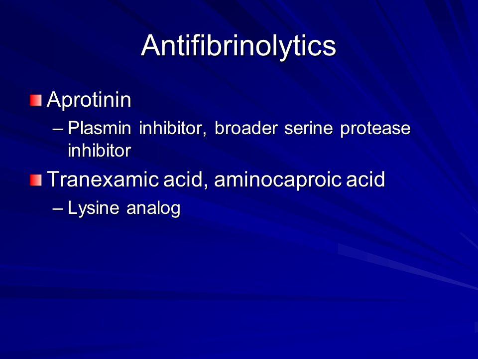 Antifibrinolytics Aprotinin –Plasmin inhibitor, broader serine protease inhibitor Tranexamic acid, aminocaproic acid –Lysine analog