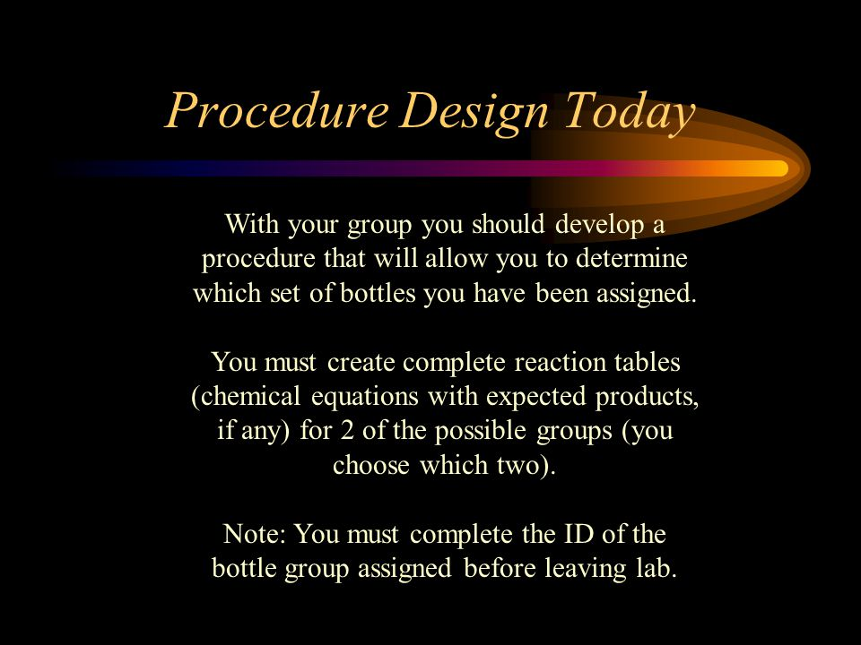 Procedure Design Today With your group you should develop a procedure that will allow you to determine which set of bottles you have been assigned.