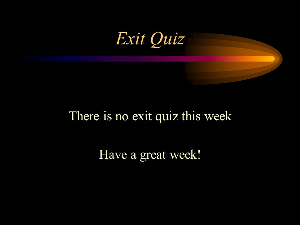 Exit Quiz There is no exit quiz this week Have a great week!