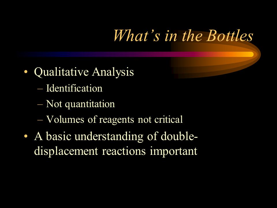 What's in the Bottles Qualitative Analysis –Identification –Not quantitation –Volumes of reagents not critical A basic understanding of double- displacement reactions important