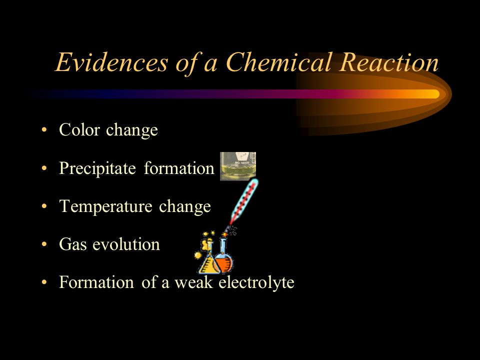 Evidences of a Chemical Reaction Color change Precipitate formation Temperature change Gas evolution Formation of a weak electrolyte