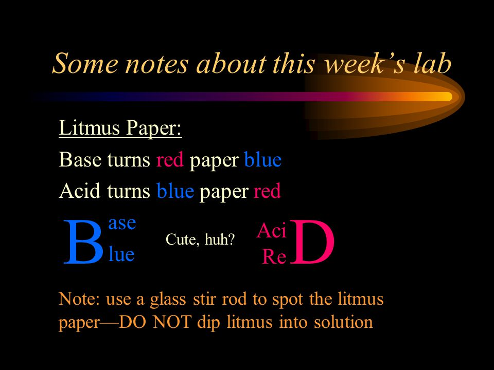 Some notes about this week's lab Litmus Paper: Base turns red paper blue Acid turns blue paper red Note: use a glass stir rod to spot the litmus paper—DO NOT dip litmus into solution D Aci Re B ase lue Cute, huh?