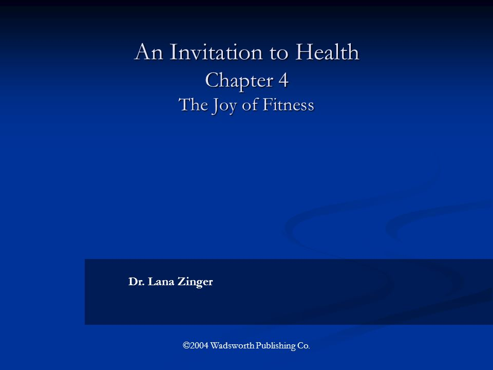 An Invitation to Health Chapter 4 The Joy of Fitness Dr. Lana Zinger ©2004 Wadsworth Publishing Co.