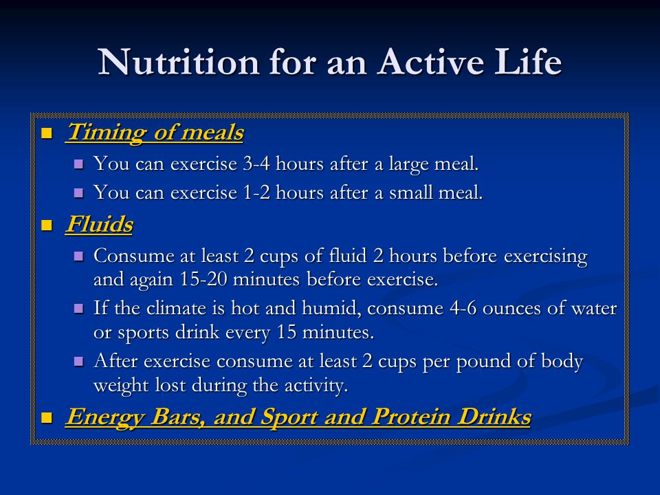Nutrition for an Active Life Timing of meals Timing of meals You can exercise 3-4 hours after a large meal.