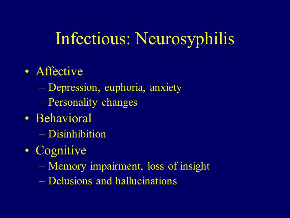 Infectious: Neurosyphilis Affective –Depression, euphoria, anxiety –Personality changes Behavioral –Disinhibition Cognitive –Memory impairment, loss of insight –Delusions and hallucinations