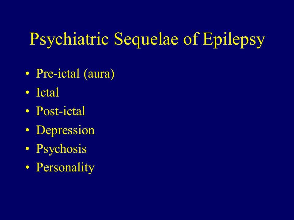 Psychiatric Sequelae of Epilepsy Pre-ictal (aura) Ictal Post-ictal Depression Psychosis Personality