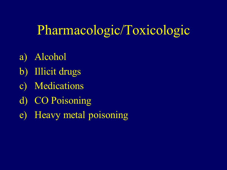 Pharmacologic/Toxicologic a)Alcohol b)Illicit drugs c)Medications d)CO Poisoning e)Heavy metal poisoning