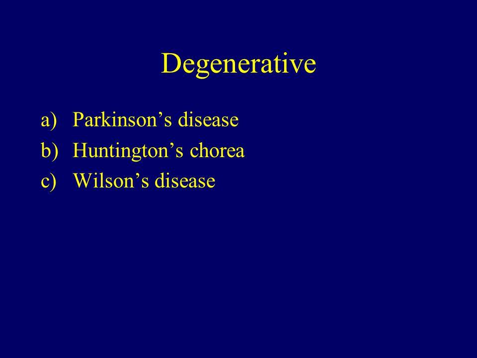 Degenerative a)Parkinson's disease b)Huntington's chorea c)Wilson's disease