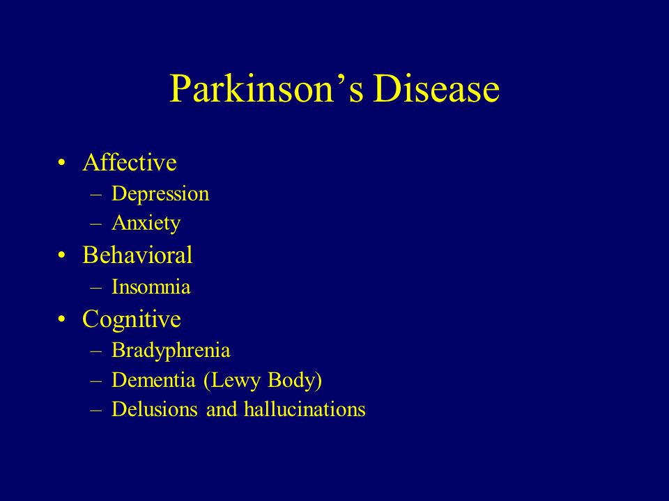 Parkinson's Disease Affective –Depression –Anxiety Behavioral –Insomnia Cognitive –Bradyphrenia –Dementia (Lewy Body) –Delusions and hallucinations