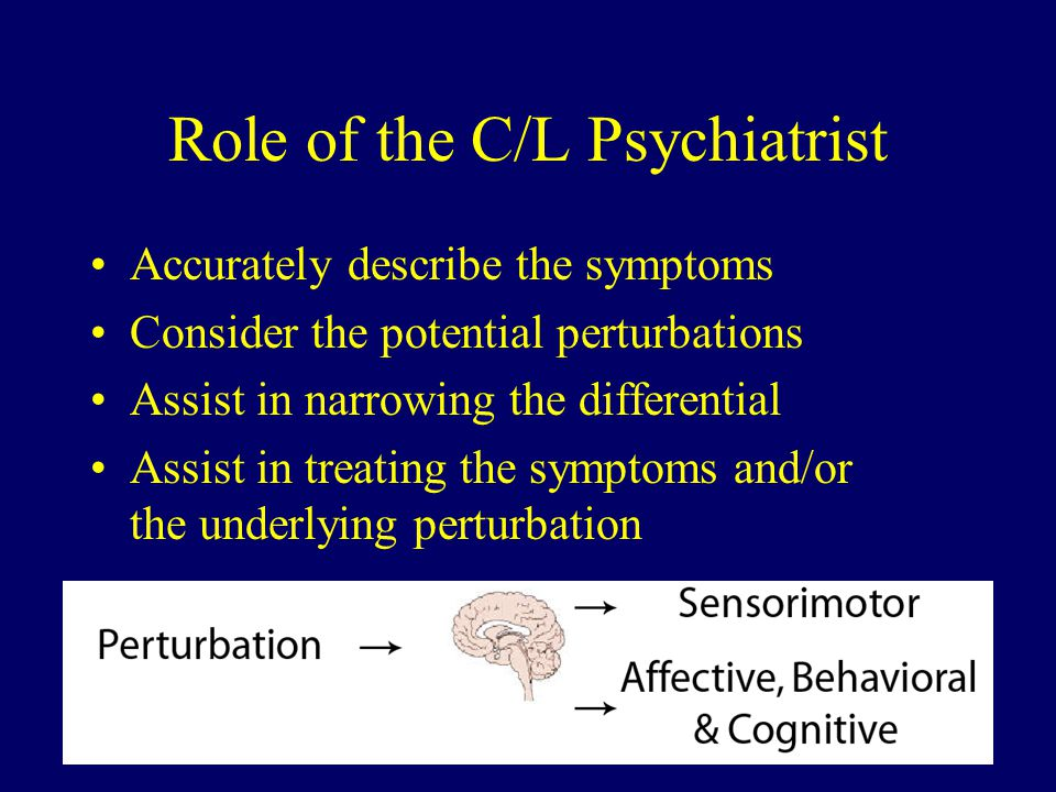 Role of the C/L Psychiatrist Accurately describe the symptoms Consider the potential perturbations Assist in narrowing the differential Assist in treating the symptoms and/or the underlying perturbation