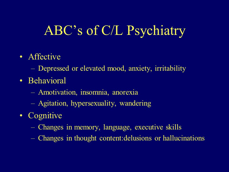 ABC's of C/L Psychiatry Affective –Depressed or elevated mood, anxiety, irritability Behavioral –Amotivation, insomnia, anorexia –Agitation, hypersexuality, wandering Cognitive –Changes in memory, language, executive skills –Changes in thought content:delusions or hallucinations