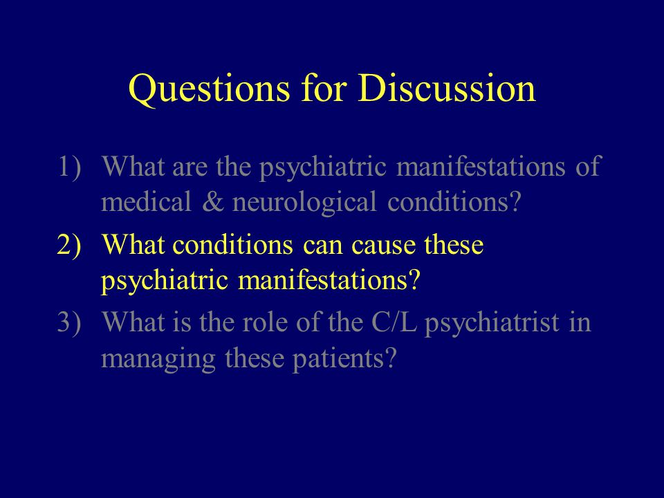 Questions for Discussion 1)What are the psychiatric manifestations of medical & neurological conditions.