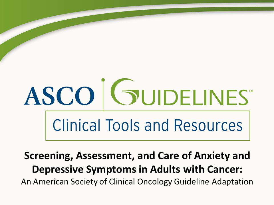 Introduction ASCO has established a process for adapting other organizations' clinical practice guidelines This guideline adaptation summarizes the results of that process and presents recommendations Adapted from the Pan-Canadian guideline on Screening, Assessment and Care of Psychosocial Distress (Depression, Anxiety) in Adults with Cancer