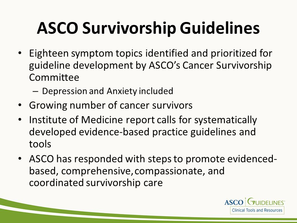 Methods ASCO considers adaptation in selected circumstances – When one or more quality guidelines from other organizations already exist on the same topic ADAPTE Methodology – Take advantage of existing guidelines – Enhance efficiency and reduce duplication – Promote uptake of quality recommendations