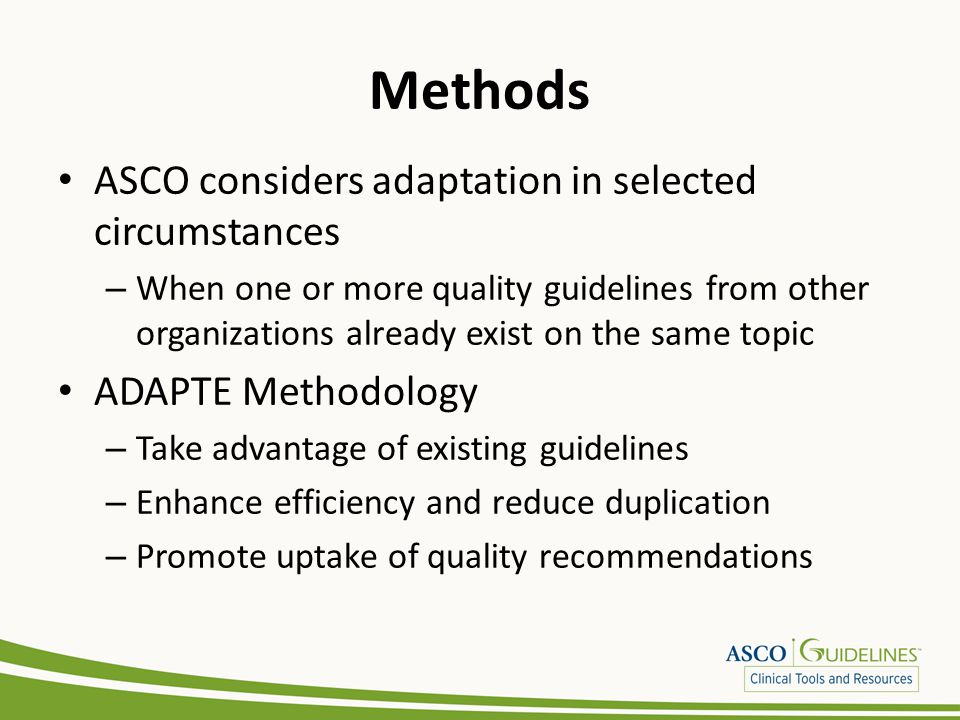 Adaptation Process Literature search – Identify candidate guidelines Adapted guideline manuscripts reviewed by ASCO Clinical Practice Guidelines Committee (CPGC) Methodological review by a CPGC Methodology Subcommittee member and/or by ASCO senior guideline staff – 83.3% for methodological quality, only minor deviations from the ideal as reflected in the AGREE II items Content review by an ad hoc Panel convened by ASCO that includes multidisciplinary representation More information in online Methods Supplement: www.asco.org/adaptations/depression www.asco.org/adaptations/depression