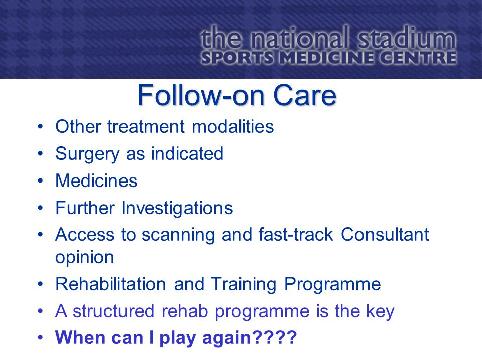 Follow-on Care Other treatment modalities Surgery as indicated Medicines Further Investigations Access to scanning and fast-track Consultant opinion Rehabilitation and Training Programme A structured rehab programme is the key When can I play again