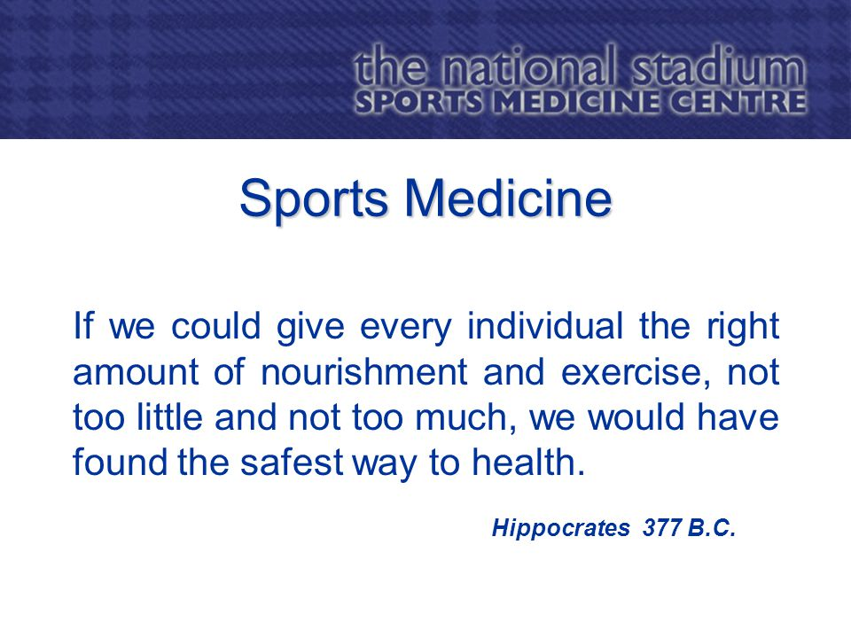 Sports Medicine If we could give every individual the right amount of nourishment and exercise, not too little and not too much, we would have found the safest way to health.