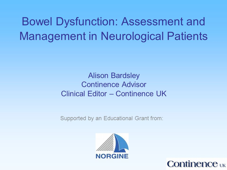 Bowel Dysfunction: Assessment and Management in Neurological Patients Alison Bardsley Continence Advisor Clinical Editor – Continence UK Supported by an Educational Grant from: