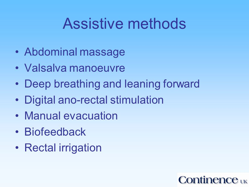 Assistive methods Abdominal massage Valsalva manoeuvre Deep breathing and leaning forward Digital ano-rectal stimulation Manual evacuation Biofeedback Rectal irrigation