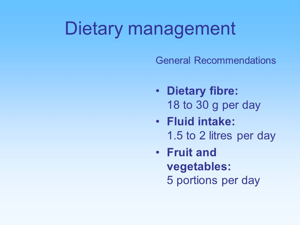 Dietary management General Recommendations Dietary fibre: 18 to 30 g per day Fluid intake: 1.5 to 2 litres per day Fruit and vegetables: 5 portions per day