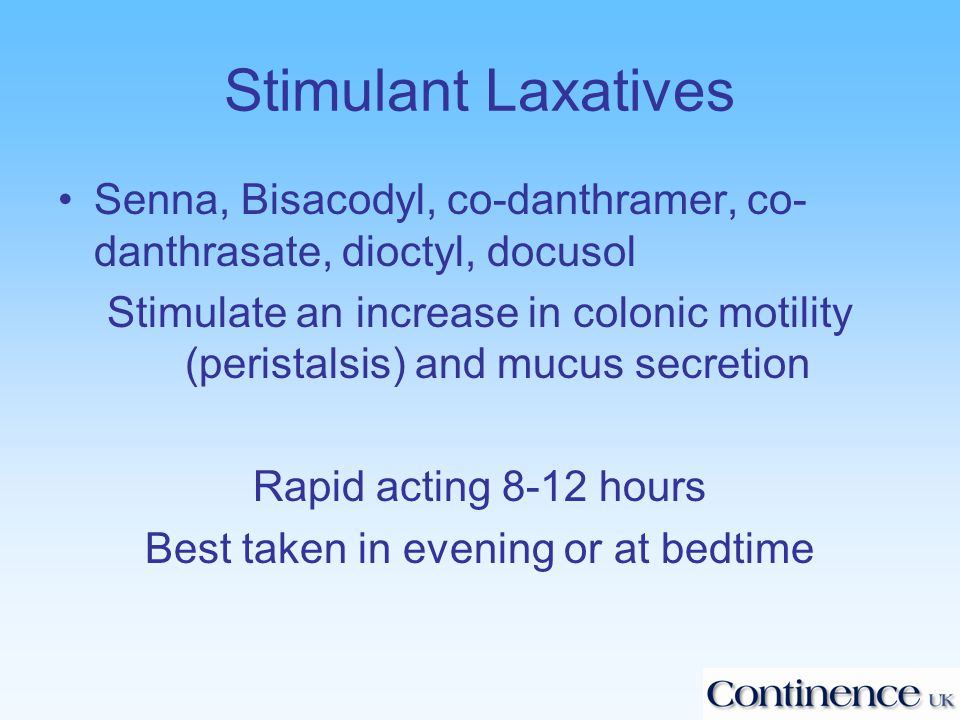 Stimulant Laxatives Senna, Bisacodyl, co-danthramer, co- danthrasate, dioctyl, docusol Stimulate an increase in colonic motility (peristalsis) and mucus secretion Rapid acting 8-12 hours Best taken in evening or at bedtime