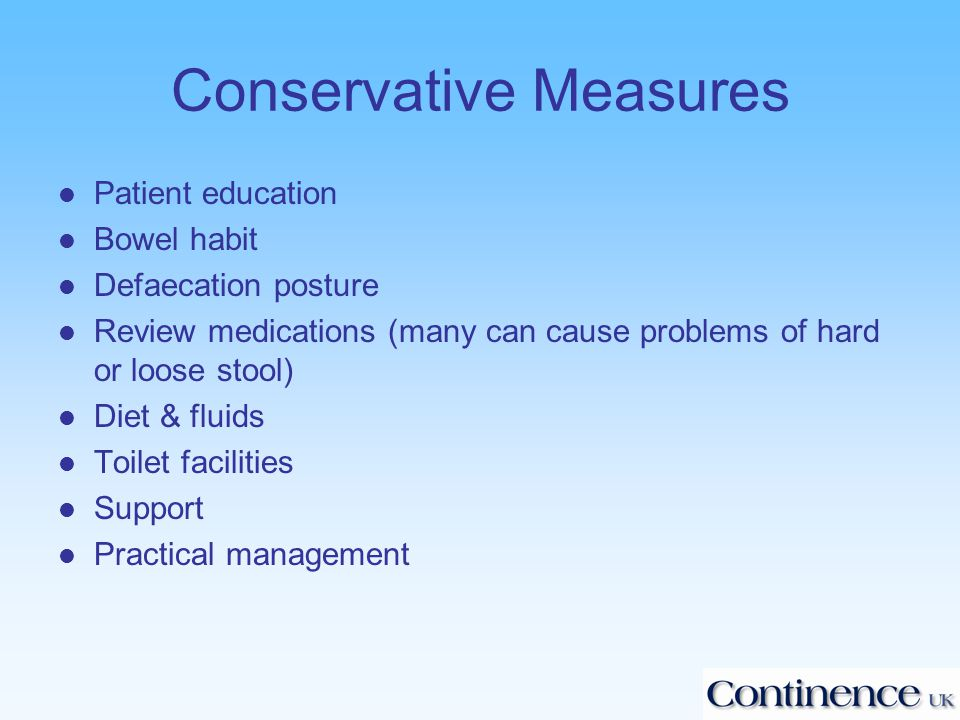Conservative Measures l Patient education l Bowel habit l Defaecation posture l Review medications (many can cause problems of hard or loose stool) l Diet & fluids l Toilet facilities l Support l Practical management