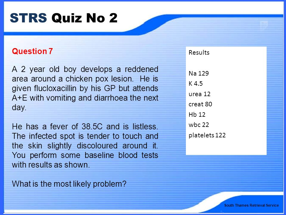 South Thames Retrieval Service STRS Quiz No 2 Question 7 A 2 year old boy develops a reddened area around a chicken pox lesion.